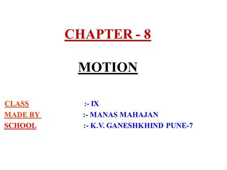 CHAPTER - 8 MOTION CLASS :- IX MADE BY :- MANAS MAHAJAN SCHOOL :- K.V. GANESHKHIND PUNE-7.