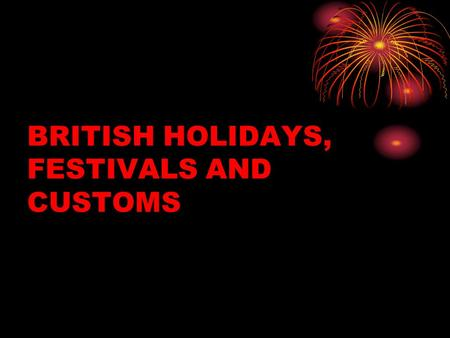 BRITISH HOLIDAYS, FESTIVALS AND CUSTOMS. CHRISTMAS In England Christmas is the most important holiday. During this time families traditionaly go to church.