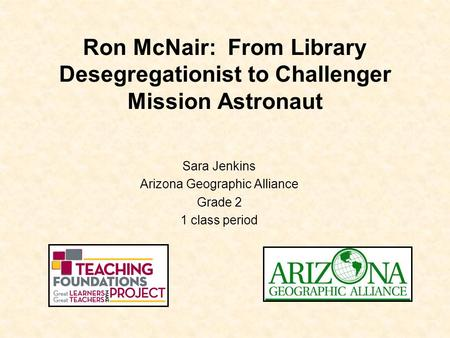 Ron McNair: From Library Desegregationist to Challenger Mission Astronaut Sara Jenkins Arizona Geographic Alliance Grade 2 1 class period.