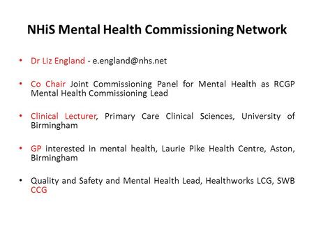 NHiS Mental Health Commissioning Network Dr Liz England - Co Chair Joint Commissioning Panel for Mental Health as RCGP Mental Health.