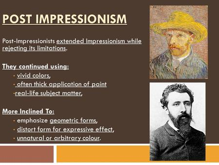 POST IMPRESSIONISM Post-Impressionists extended Impressionism while rejecting its limitations. They continued using: vivid colors, often thick application.