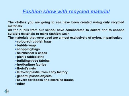 Fashion show with recycled material The clothes you are going to see have been created using only recycled materials. All the pupils from our school have.