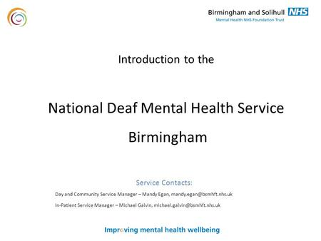 Introduction to the National Deaf Mental Health Service Birmingham Service Contacts: Day and Community Service Manager – Mandy Egan,