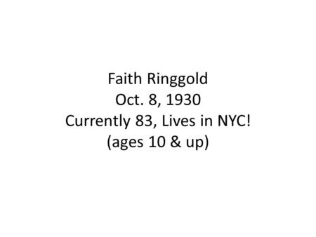 Faith Ringgold Oct. 8, 1930 Currently 83, Lives in NYC! (ages 10 & up)