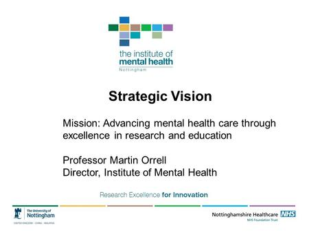 Strategic Vision Mission: Advancing mental health care through excellence in research and education Professor Martin Orrell Director, Institute of Mental.