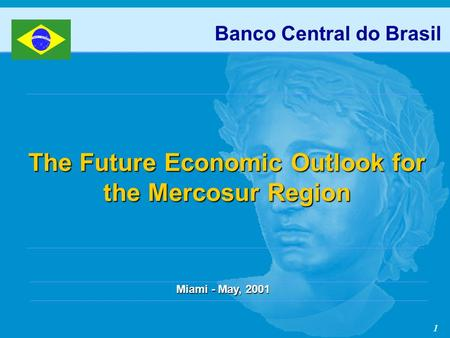 1 Banco Central do Brasil The Future Economic Outlook for the Mercosur Region Miami - May, 2001.