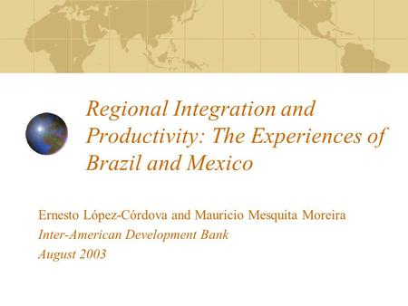 Regional Integration and Productivity: The Experiences of Brazil and Mexico Ernesto López-Córdova and Mauricio Mesquita Moreira Inter-American Development.