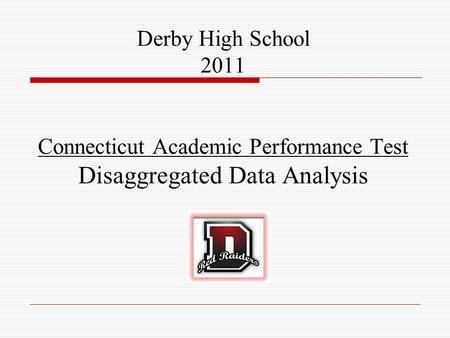 Derby High School Connecticut Academic Performance Test Derby High School 2011 Connecticut Academic Performance Test Disaggregated Data Analysis.