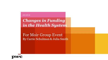Changes in Funding in the Health System For Moir Group Event By Carrie Schulman & Julia Smith pwc.com.au.