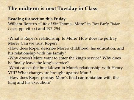 "The midterm is next Tuesday in Class Reading for section this Friday: William Roper's ""Life of Sir Thomas More"" in Two Early Tudor Lives, pp. vii-xxi and."