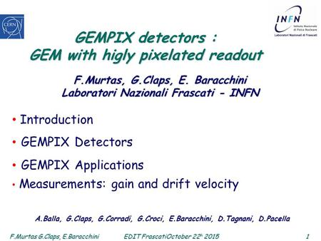 F.Murtas G.Claps, E.Baracchini 1 EDIT FrascatiOctober 22 h 2015 GEMPIX detectors : GEM with higly pixelated readout Introduction GEMPIX Detectors GEMPIX.