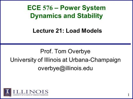 ECE 576 – Power System Dynamics and Stability Prof. Tom Overbye University of Illinois at Urbana-Champaign 1 Lecture 21: Load Models.