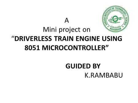 "A Mini project on ""DRIVERLESS TRAIN ENGINE USING 8051 MICROCONTROLLER"" GUIDED BY K.RAMBABU."