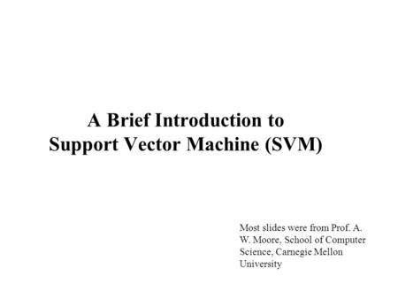 A Brief Introduction to Support Vector Machine (SVM) Most slides were from Prof. A. W. Moore, School of Computer Science, Carnegie Mellon University.