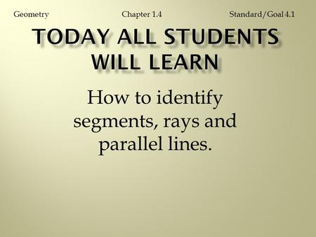 How to identify segments, rays and parallel lines. Chapter 1.4GeometryStandard/Goal 4.1.