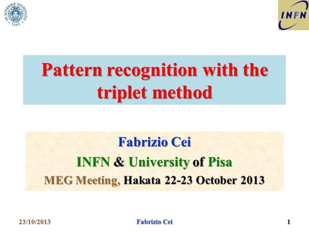 Pattern recognition with the triplet method Fabrizio Cei INFN & University of Pisa MEG Meeting, Hakata 22-23 October 2013 23/10/20131 Fabrizio Cei.