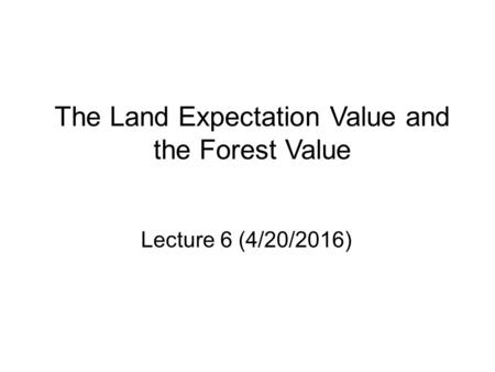The Land Expectation Value and the Forest Value Lecture 6 (4/20/2016)