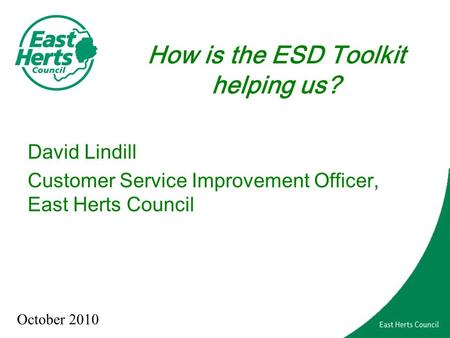 How is the ESD Toolkit helping us? David Lindill Customer Service Improvement Officer, East Herts Council October 2010.
