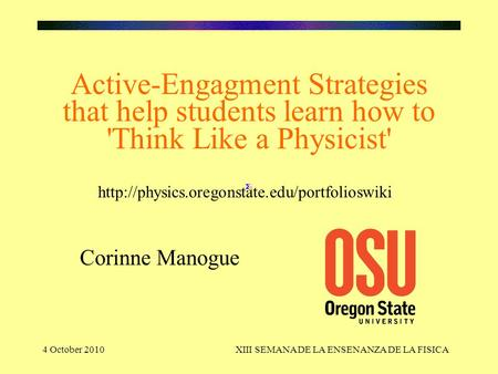 4 October 2010XIII SEMANA DE LA ENSENANZA DE LA FISICA Active-Engagment Strategies that help students learn how to 'Think Like a Physicist' Corinne Manogue.