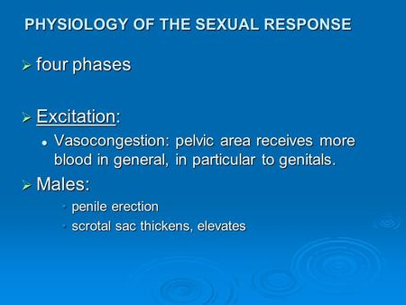 PHYSIOLOGY OF THE SEXUAL RESPONSE  four phases  Excitation: Vasocongestion: pelvic area receives more blood in general, in particular to genitals. Vasocongestion: