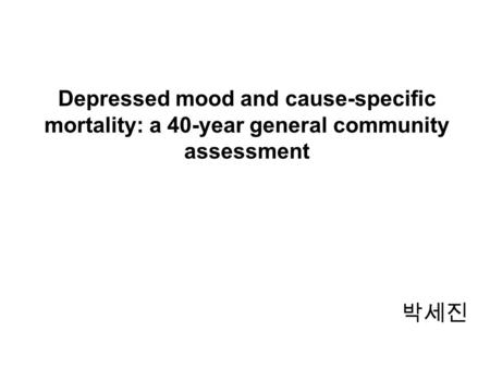 Depressed mood and cause-specific mortality: a 40-year general community assessment 박세진.