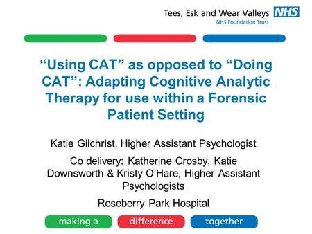 """Using CAT"" as opposed to ""Doing CAT"": Adapting Cognitive Analytic Therapy for use within a Forensic Patient Setting Katie Gilchrist, Higher Assistant."