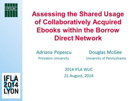 Adriana Popescu Douglas McGee Princeton University University of Pennsylvania 2014 IFLA WLIC 21 August, 2014 Assessing the Shared Usage of Collaboratively.