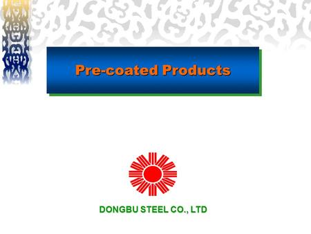 Pre-coated Products DONGBU STEEL CO., LTD. ◈ Dongbu is the number one supplier of pre-coated products in Korea. ◈ Dongbu's pre-coated products provides.