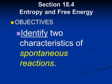 Section 18.4 Entropy and Free Energy OBJECTIVES Identify two characteristics of spontaneous reactions.