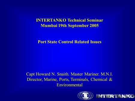 INTERTANKO Technical Seminar Mumbai 19th September 2005 Port State Control Related Issues Capt Howard N. Snaith. Master Mariner. M.N.I. Director, Marine,