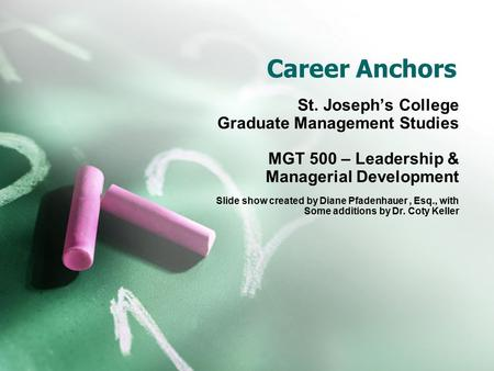 Career Anchors St. Joseph's College Graduate Management Studies MGT 500 – Leadership & Managerial Development Slide show created by Diane Pfadenhauer,