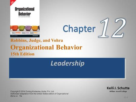 Kelli J. Schutte William Jewell College Robbins, Judge, and Vohra Organizational Behavior 15th Edition Leadership 12-0 Copyright © 2014 Dorling Kindersley.