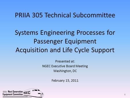 PRIIA 305 Technical Subcommittee Systems Engineering Processes for Passenger Equipment Acquisition and Life Cycle Support Presented at: NGEC Executive.