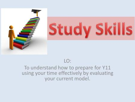 LO: To understand how to prepare for Y11 using your time effectively by evaluating your current model.