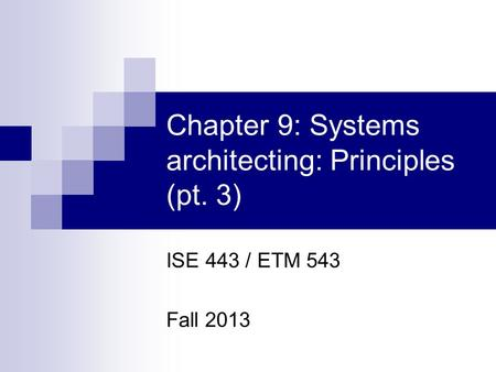 Chapter 9: Systems architecting: Principles (pt. 3) ISE 443 / ETM 543 Fall 2013.