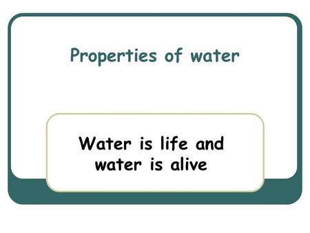 Properties of water Water is life and water is alive.