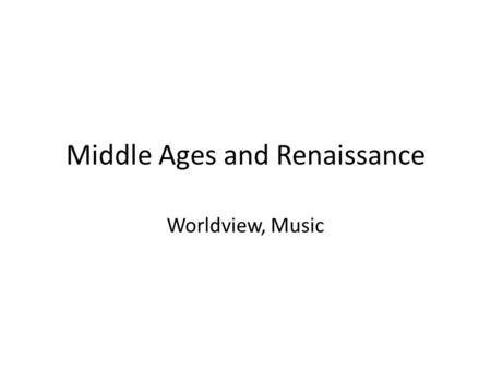 Middle Ages and Renaissance Worldview, Music. Medieval World: 476-1475 Church is the center of life and thought Music, sacred and secular, is mostly monophonic.