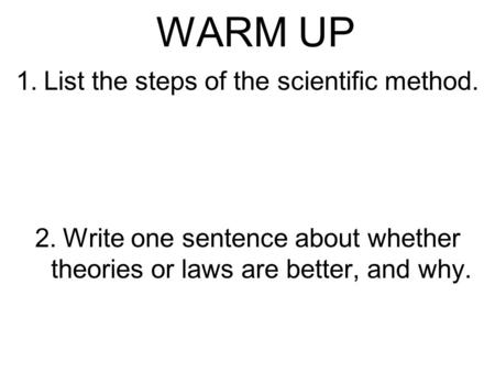 WARM UP 1.List the steps of the scientific method. 2.Write one sentence about whether theories or laws are better, and why.