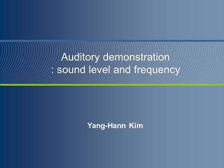 Auditory demonstration : sound level and frequency Yang-Hann Kim.