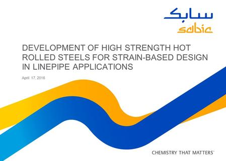 DEVELOPMENT OF HIGH STRENGTH HOT ROLLED STEELS FOR STRAIN-BASED DESIGN IN LINEPIPE APPLICATIONS April 17, 2016.