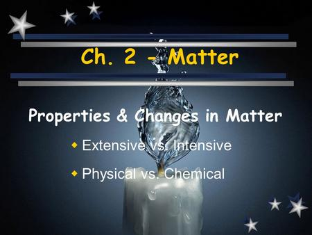 Ch. 2 - Matter Properties & Changes in Matter  Extensive vs. Intensive  Physical vs. Chemical.