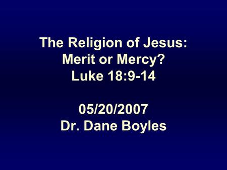 The Religion of Jesus: Merit or Mercy? Luke 18:9-14 05/20/2007 Dr. Dane Boyles.