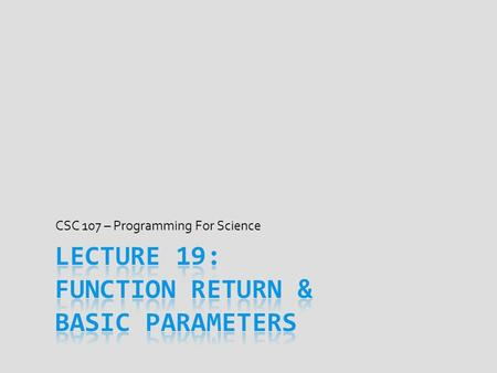 CSC 107 – Programming For Science. Today's Goal  Write functions that take & return values  How parameters declared and how we call functions  What.