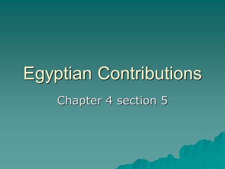 Egyptian Contributions Chapter 4 section 5. Contributions  The Egyptians made many contributions to civilizations.  Papyrus- paper made from reeds.