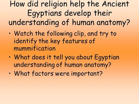 How did religion help the Ancient Egyptians develop their understanding of human anatomy? Watch the following clip, and try to identify the key features.