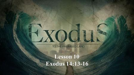 Lesson 10 Exodus 14:13-16. Exodus 14:13-16 13 And Moses said to the people, Do not be afraid. Stand still, and see the salvation of the Lord, which He.