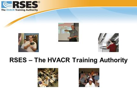 RSES – The HVACR Training Authority. Through RSES Membership Offering Timely Information Providing Certification Preparation Delivering Training and Education.