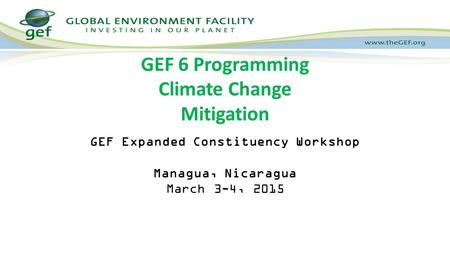 GEF Expanded Constituency Workshop Managua, Nicaragua March 3-4, 2015 GEF 6 Programming Climate Change Mitigation.