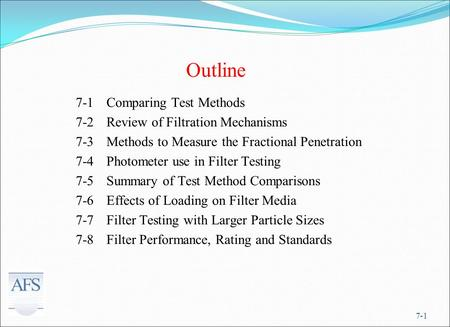 7-1 Outline 7-1Comparing Test Methods 7-2Review of Filtration Mechanisms 7-3Methods to Measure the Fractional Penetration 7-4Photometer use in Filter Testing.