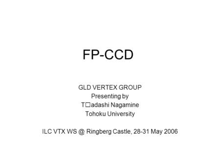 FP-CCD GLD VERTEX GROUP Presenting by Tadashi Nagamine Tohoku University ILC VTX Ringberg Castle, 28-31 May 2006.